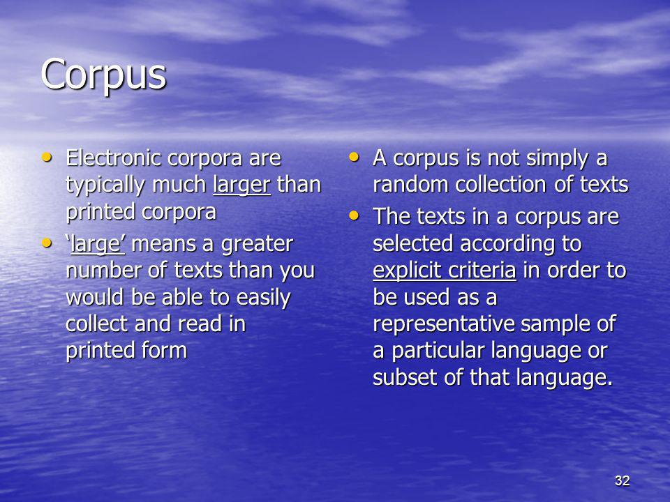 32 Corpus Electronic corpora are typically much larger than printed corpora Electronic corpora are typically much larger than printed corpora large means a greater number of texts than you would be able to easily collect and read in printed formlarge means a greater number of texts than you would be able to easily collect and read in printed form A corpus is not simply a random collection of texts A corpus is not simply a random collection of texts The texts in a corpus are selected according to explicit criteria in order to be used as a representative sample of a particular language or subset of that language.