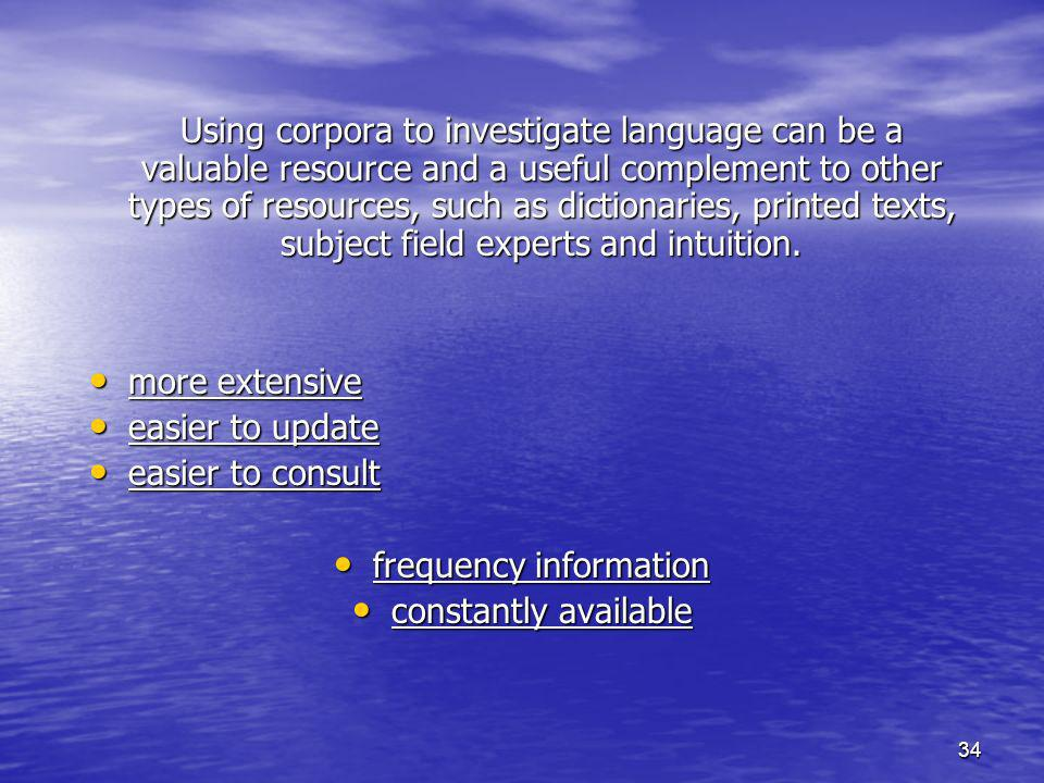 34 Using corpora to investigate language can be a valuable resource and a useful complement to other types of resources, such as dictionaries, printed texts, subject field experts and intuition.