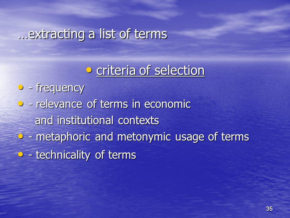 35 …extracting a list of terms criteria of selection criteria of selection - frequency - frequency - relevance of terms in economic - relevance of terms in economic and institutional contexts and institutional contexts - metaphoric and metonymic usage of terms - metaphoric and metonymic usage of terms - technicality of terms - technicality of terms