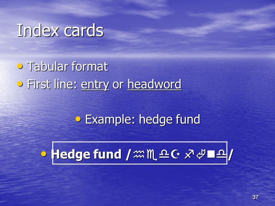 37 Index cards Tabular format Tabular format First line: entry or headword First line: entry or headword Example: hedge fund Example: hedge fund Hedge