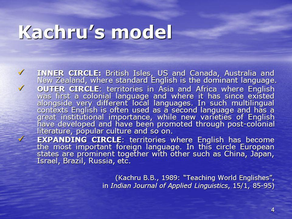 4 Kachrus model INNER CIRCLE: British Isles, US and Canada, Australia and New Zealand, where standard English is the dominant language. INNER CIRCLE: