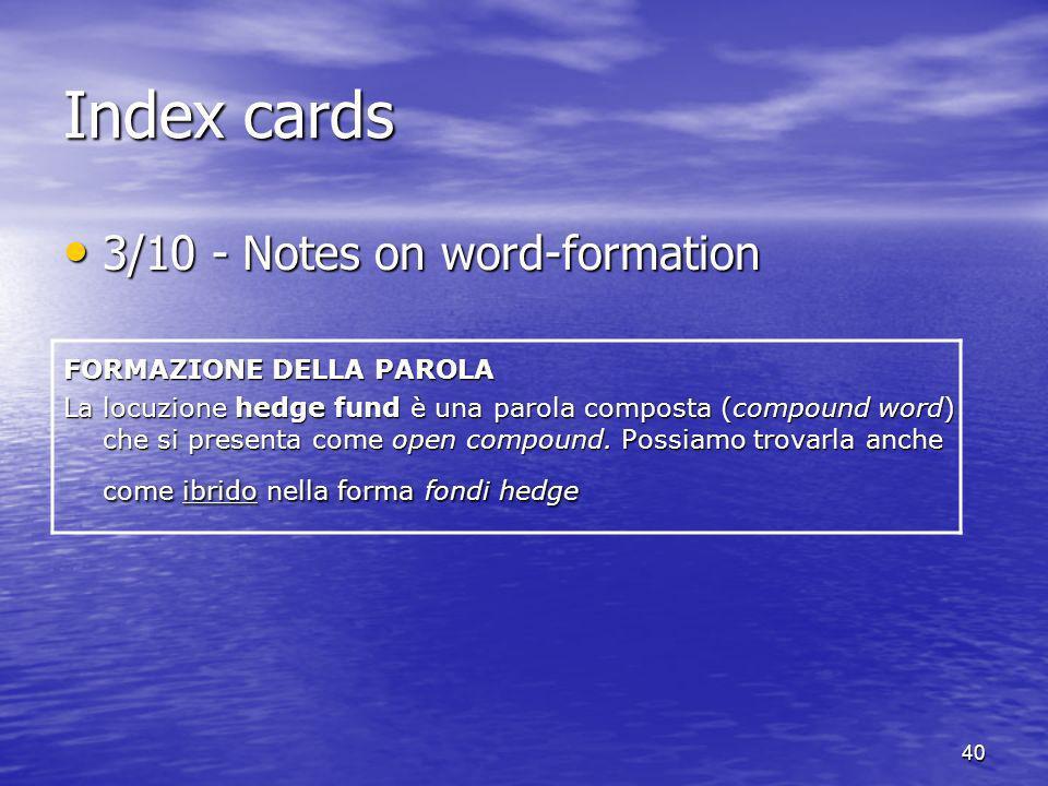 40 Index cards 3/10 - Notes on word-formation 3/10 - Notes on word-formation FORMAZIONE DELLA PAROLA La locuzione hedge fund è una parola composta (co
