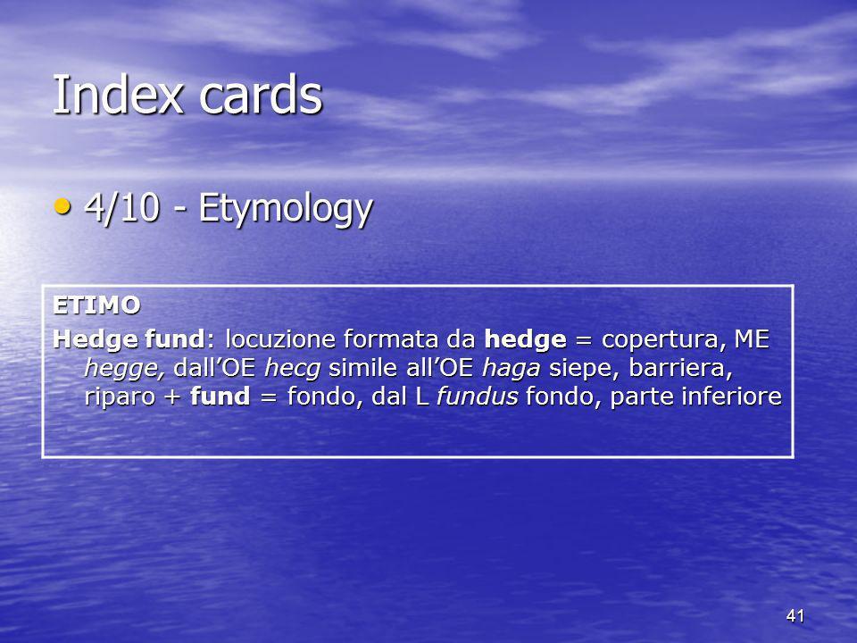 41 Index cards 4/10 - Etymology 4/10 - EtymologyETIMO Hedge fund: locuzione formata da hedge = copertura, ME hegge, dallOE hecg simile allOE haga siep