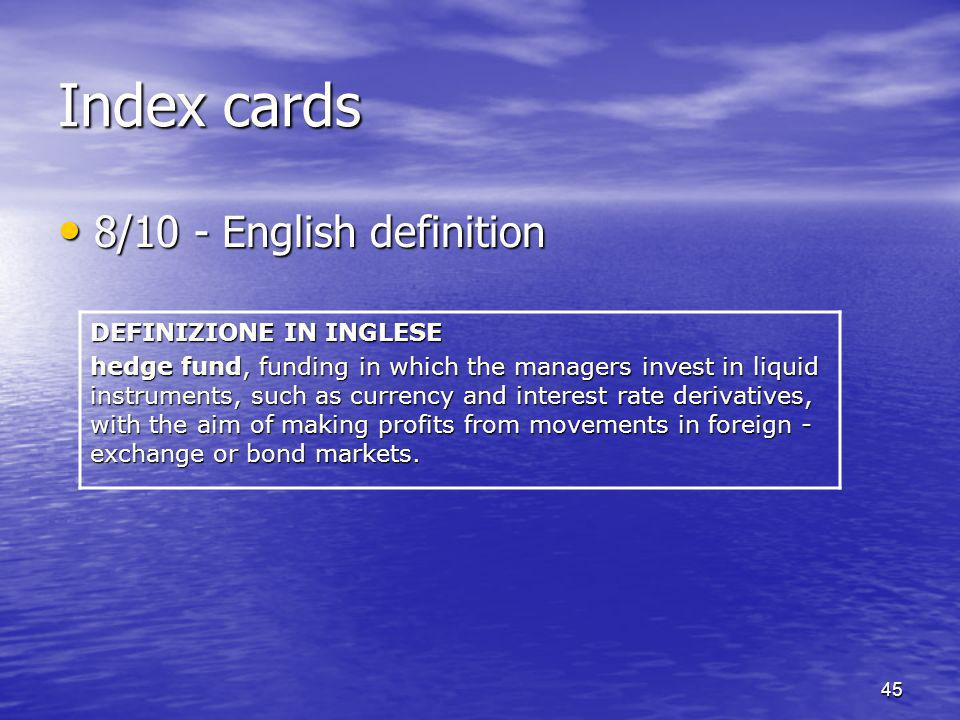 45 Index cards 8/10 - English definition 8/10 - English definition DEFINIZIONE IN INGLESE hedge fund, funding in which the managers invest in liquid instruments, such as currency and interest rate derivatives, with the aim of making profits from movements in foreign - exchange or bond markets.