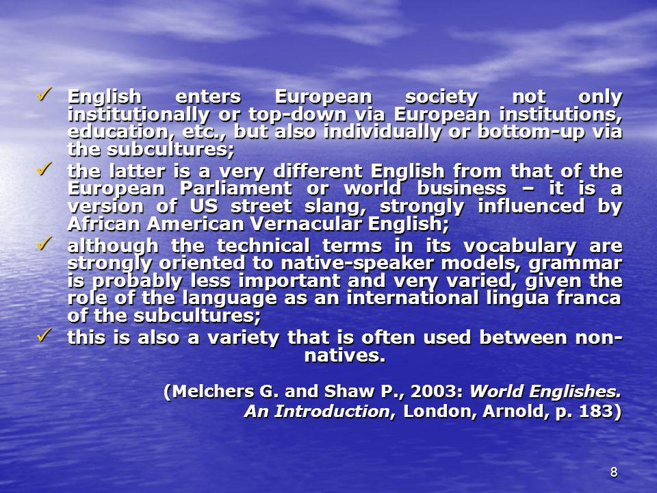 8 English enters European society not only institutionally or top-down via European institutions, education, etc., but also individually or bottom-up via the subcultures; English enters European society not only institutionally or top-down via European institutions, education, etc., but also individually or bottom-up via the subcultures; the latter is a very different English from that of the European Parliament or world business – it is a version of US street slang, strongly influenced by African American Vernacular English; the latter is a very different English from that of the European Parliament or world business – it is a version of US street slang, strongly influenced by African American Vernacular English; although the technical terms in its vocabulary are strongly oriented to native-speaker models, grammar is probably less important and very varied, given the role of the language as an international lingua franca of the subcultures; although the technical terms in its vocabulary are strongly oriented to native-speaker models, grammar is probably less important and very varied, given the role of the language as an international lingua franca of the subcultures; this is also a variety that is often used between non- natives.