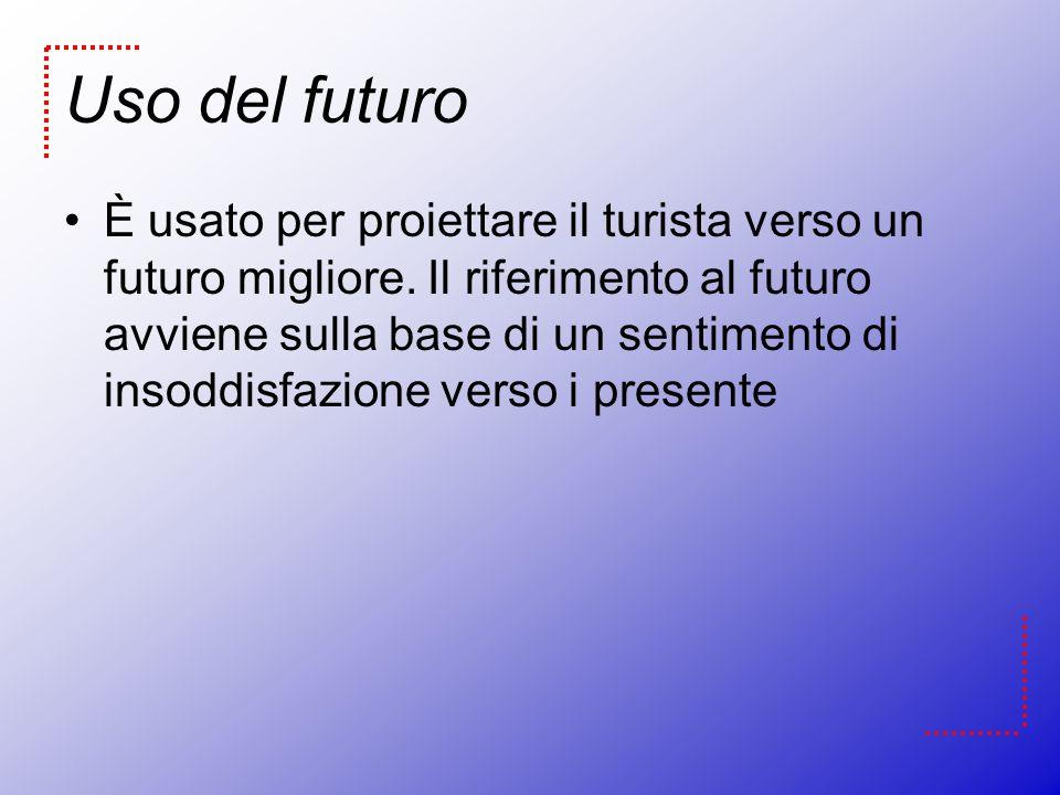 Uso del futuro È usato per proiettare il turista verso un futuro migliore. Il riferimento al futuro avviene sulla base di un sentimento di insoddisfaz