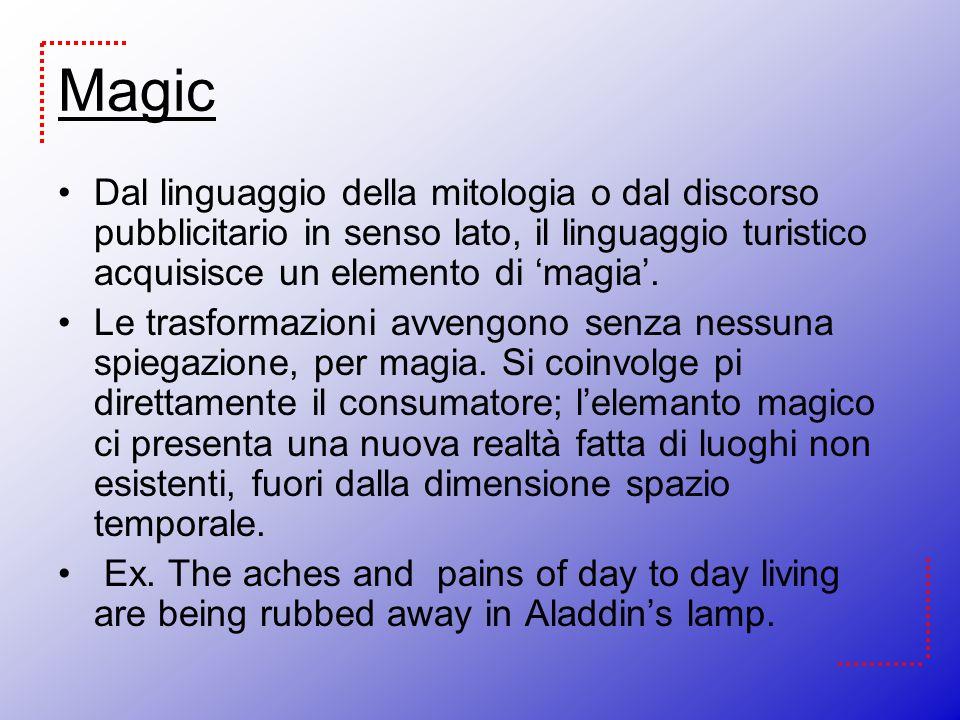 Magic Dal linguaggio della mitologia o dal discorso pubblicitario in senso lato, il linguaggio turistico acquisisce un elemento di magia. Le trasforma
