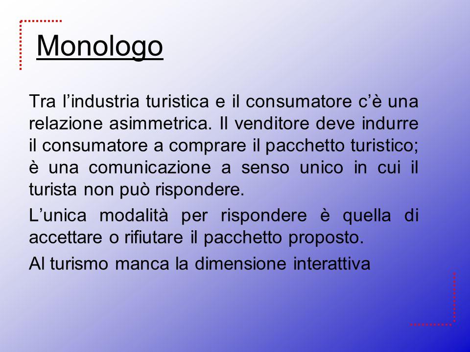 Monologo Tra lindustria turistica e il consumatore cè una relazione asimmetrica. Il venditore deve indurre il consumatore a comprare il pacchetto turi