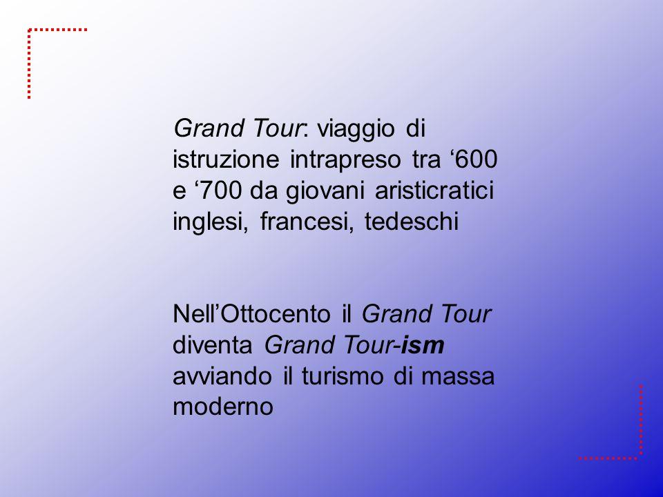 Grand Tour: viaggio di istruzione intrapreso tra 600 e 700 da giovani aristicratici inglesi, francesi, tedeschi NellOttocento il Grand Tour diventa Gr