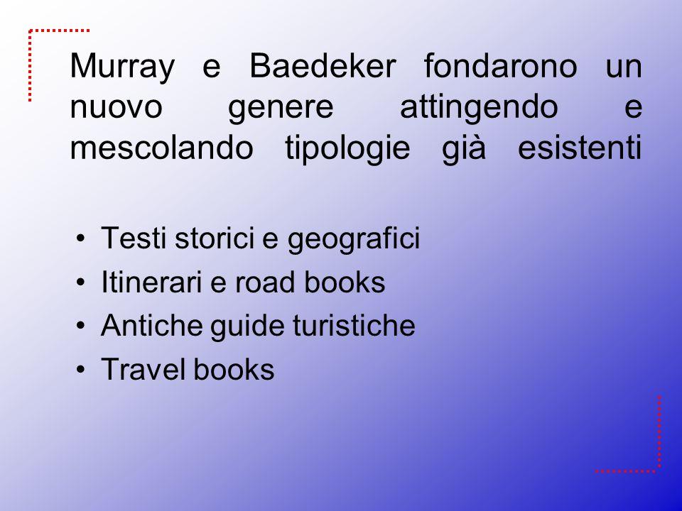 Murray e Baedeker fondarono un nuovo genere attingendo e mescolando tipologie già esistenti Testi storici e geografici Itinerari e road books Antiche