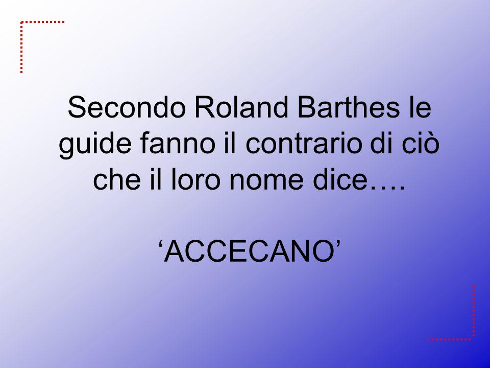 Secondo Roland Barthes le guide fanno il contrario di ciò che il loro nome dice…. ACCECANO