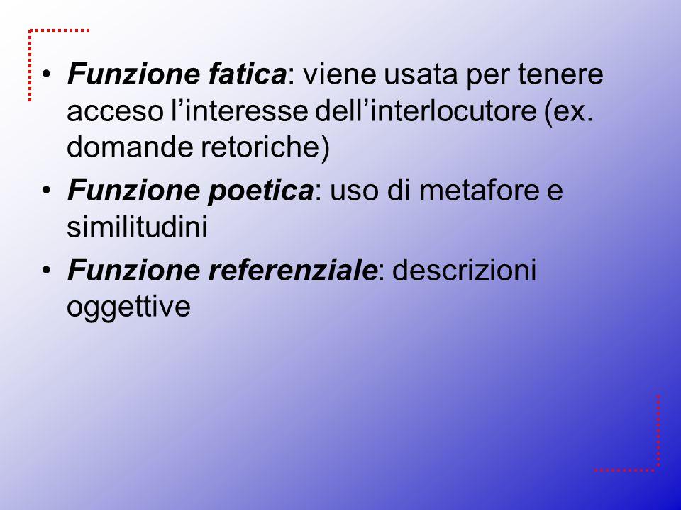 Funzione fatica: viene usata per tenere acceso linteresse dellinterlocutore (ex. domande retoriche) Funzione poetica: uso di metafore e similitudini F
