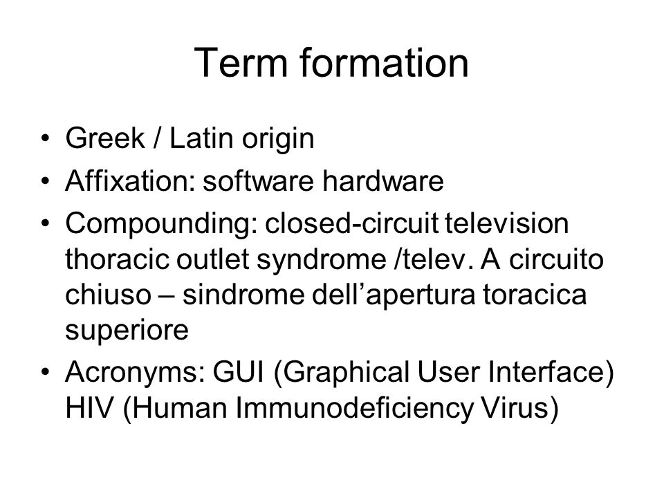 Term formation Greek / Latin origin Affixation: software hardware Compounding: closed-circuit television thoracic outlet syndrome /telev. A circuito c