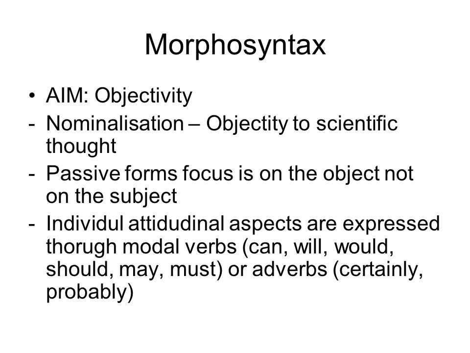 Morphosyntax AIM: Objectivity -Nominalisation – Objectity to scientific thought -Passive forms focus is on the object not on the subject -Individul at