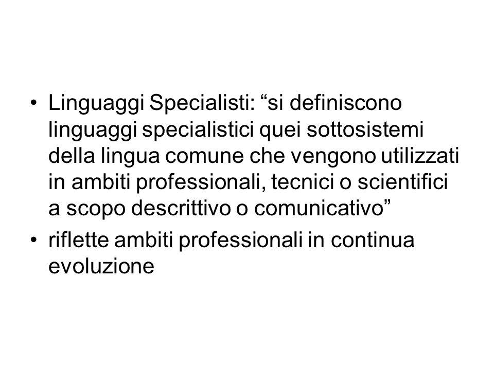 Linguaggi Specialisti: si definiscono linguaggi specialistici quei sottosistemi della lingua comune che vengono utilizzati in ambiti professionali, te