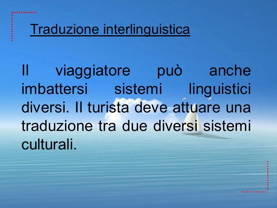 Il viaggiatore può anche imbattersi sistemi linguistici diversi. Il turista deve attuare una traduzione tra due diversi sistemi culturali. Traduzione