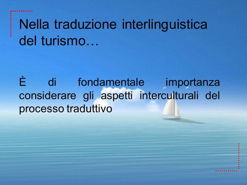 Nella traduzione interlinguistica del turismo… È di fondamentale importanza considerare gli aspetti interculturali del processo traduttivo