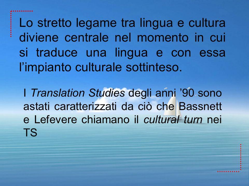 Lo stretto legame tra lingua e cultura diviene centrale nel momento in cui si traduce una lingua e con essa limpianto culturale sottinteso. I Translat