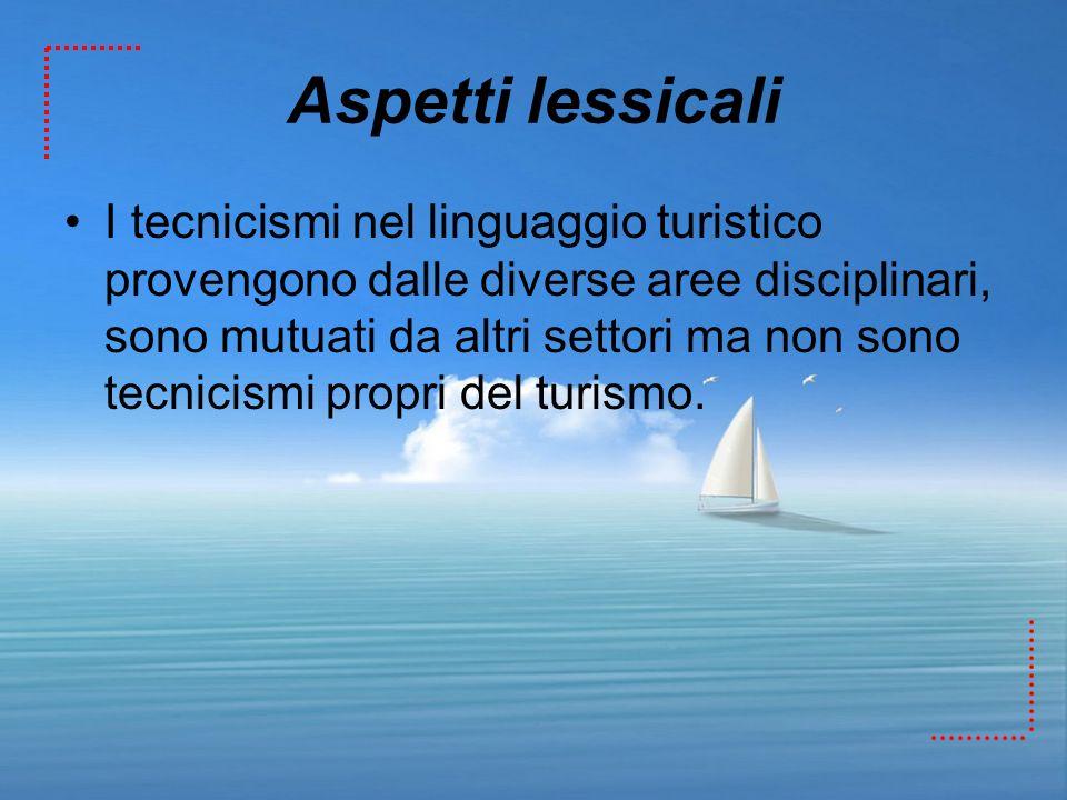 Aspetti lessicali I tecnicismi nel linguaggio turistico provengono dalle diverse aree disciplinari, sono mutuati da altri settori ma non sono tecnicis