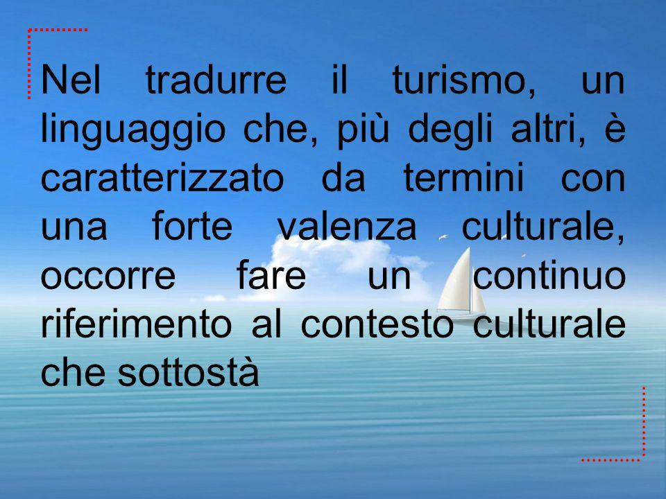 Nel tradurre il turismo, un linguaggio che, più degli altri, è caratterizzato da termini con una forte valenza culturale, occorre fare un continuo rif