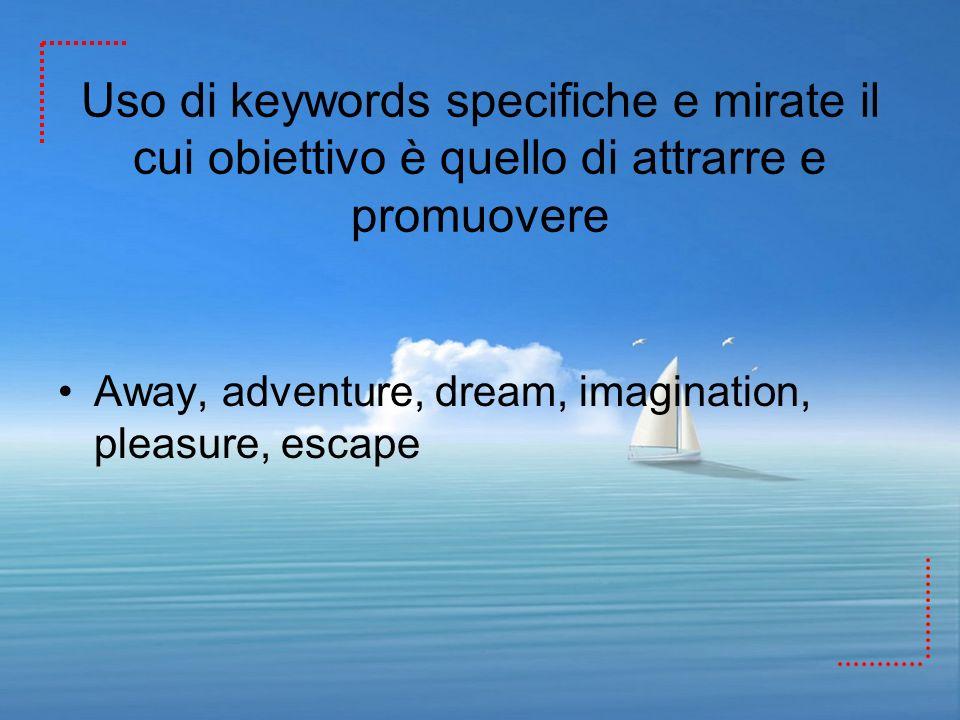 Uso di keywords specifiche e mirate il cui obiettivo è quello di attrarre e promuovere Away, adventure, dream, imagination, pleasure, escape
