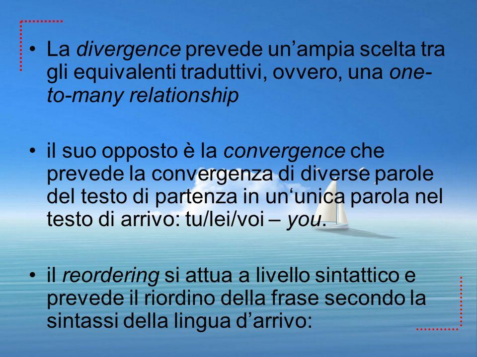 La divergence prevede unampia scelta tra gli equivalenti traduttivi, ovvero, una one- to-many relationship il suo opposto è la convergence che prevede