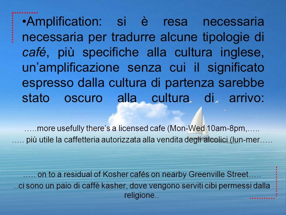 Amplification: si è resa necessaria necessaria per tradurre alcune tipologie di café, più specifiche alla cultura inglese, unamplificazione senza cui