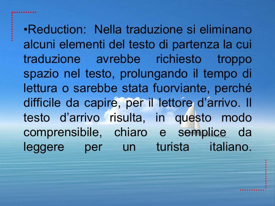 Reduction: Nella traduzione si eliminano alcuni elementi del testo di partenza la cui traduzione avrebbe richiesto troppo spazio nel testo, prolungand