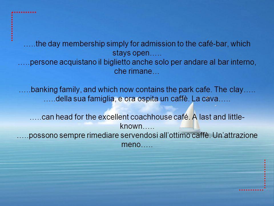 …..the day membership simply for admission to the café-bar, which stays open….. …..persone acquistano il biglietto anche solo per andare al bar intern