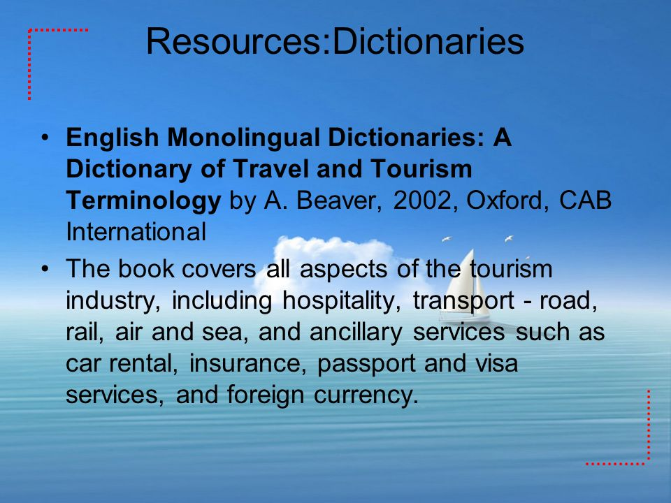 Resources:Dictionaries English Monolingual Dictionaries: A Dictionary of Travel and Tourism Terminology by A. Beaver, 2002, Oxford, CAB International