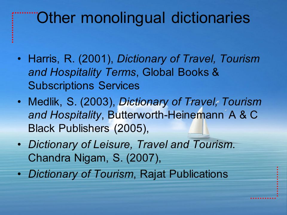 Other monolingual dictionaries Harris, R. (2001), Dictionary of Travel, Tourism and Hospitality Terms, Global Books & Subscriptions Services Medlik, S