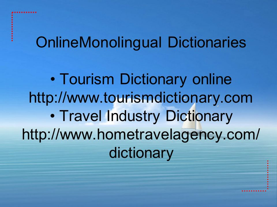 OnlineMonolingual Dictionaries Tourism Dictionary online http://www.tourismdictionary.com Travel Industry Dictionary http://www.hometravelagency.com/