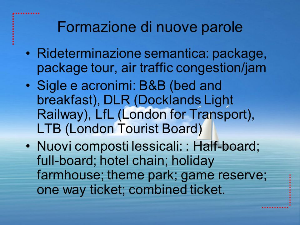 Formazione di nuove parole Rideterminazione semantica: package, package tour, air traffic congestion/jam Sigle e acronimi: B&B (bed and breakfast), DL