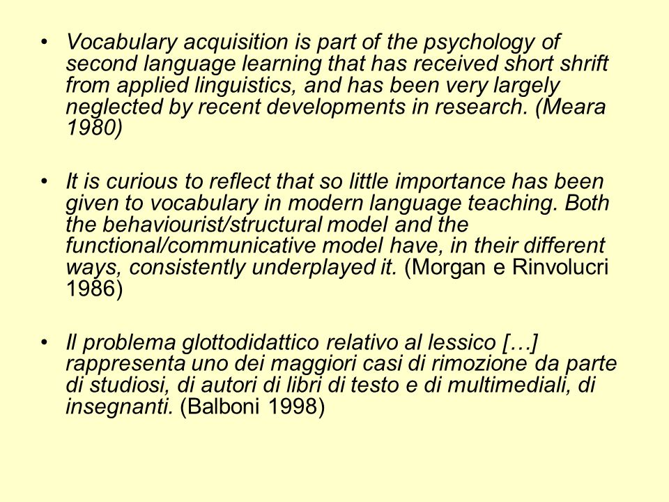 Vocabulary acquisition is part of the psychology of second language learning that has received short shrift from applied linguistics, and has been ver