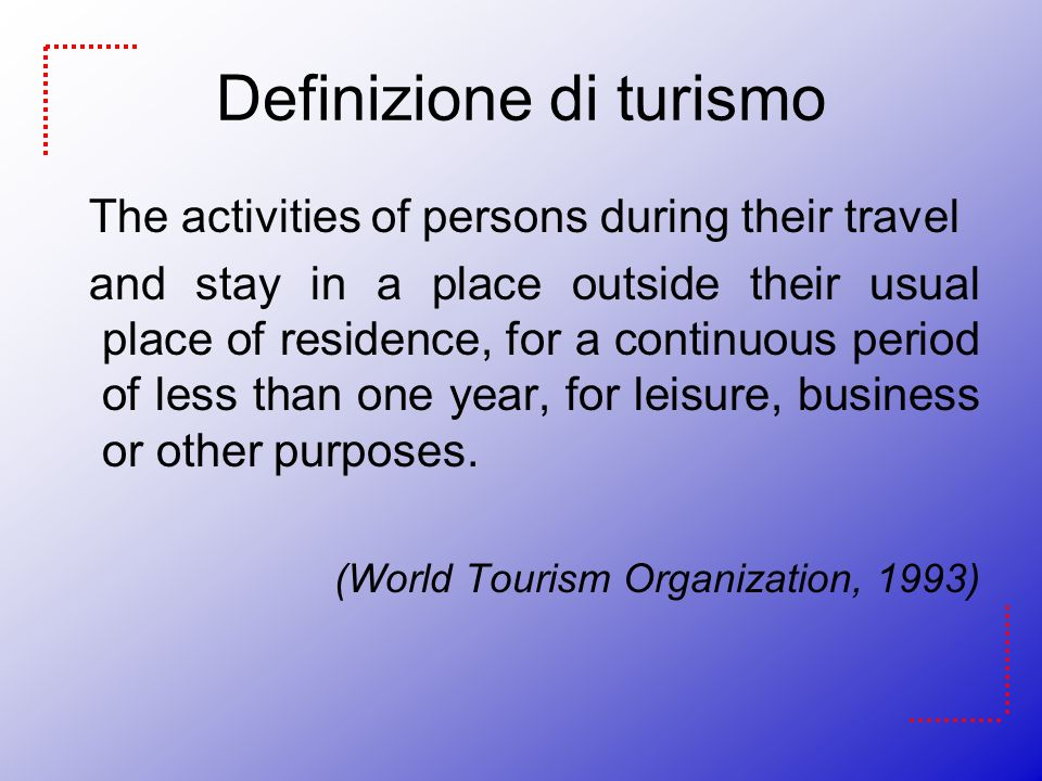 Definizione di turismo The activities of persons during their travel and stay in a place outside their usual place of residence, for a continuous period of less than one year, for leisure, business or other purposes.