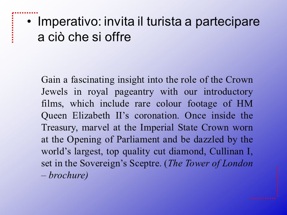 Imperativo: invita il turista a partecipare a ciò che si offre Gain a fascinating insight into the role of the Crown Jewels in royal pageantry with our introductory films, which include rare colour footage of HM Queen Elizabeth IIs coronation.