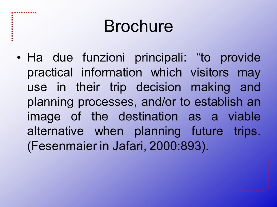 Brochure Ha due funzioni principali: to provide practical information which visitors may use in their trip decision making and planning processes, and/or to establish an image of the destination as a viable alternative when planning future trips.
