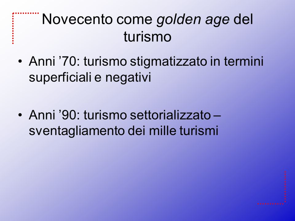 Novecento come golden age del turismo Anni 70: turismo stigmatizzato in termini superficiali e negativi Anni 90: turismo settorializzato – sventagliam