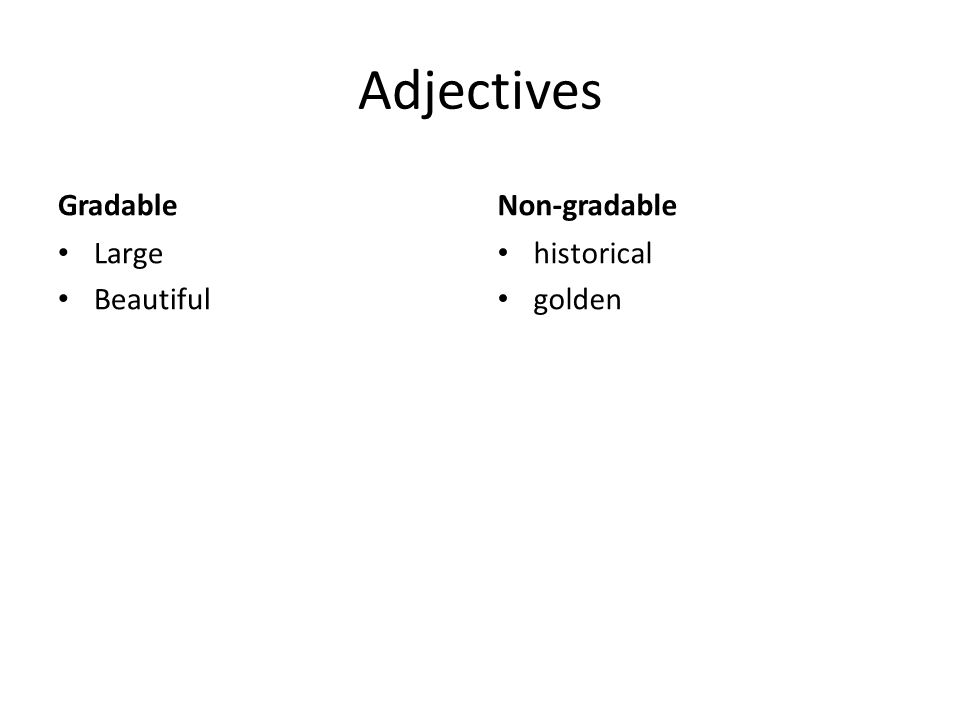 Adjectives Gradable Large Beautiful Non-gradable historical golden