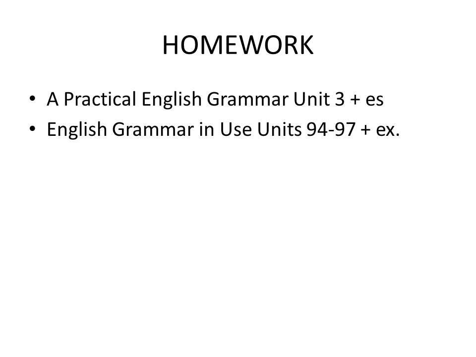 HOMEWORK A Practical English Grammar Unit 3 + es English Grammar in Use Units 94-97 + ex.