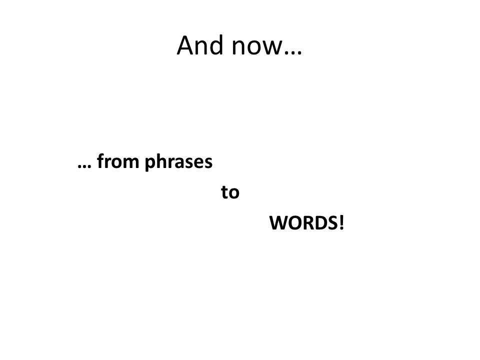 And now… … from phrases to WORDS!