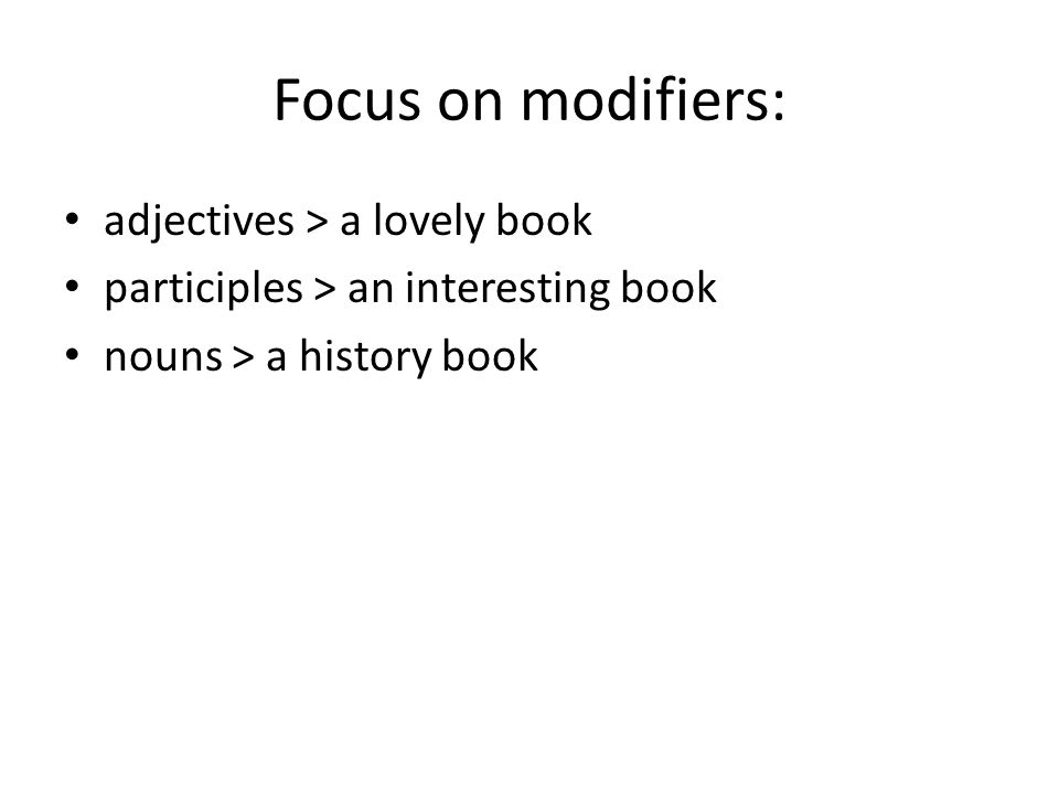 Focus on modifiers: adjectives > a lovely book participles > an interesting book nouns > a history book