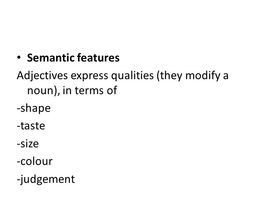 Semantic features Adjectives express qualities (they modify a noun), in terms of -shape -taste -size -colour -judgement