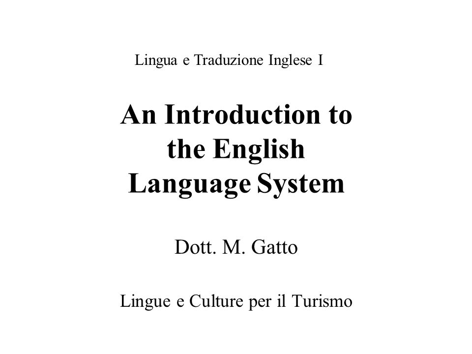 An Introduction to the English Language System Dott. M. Gatto Lingue e Culture per il Turismo Lingua e Traduzione Inglese I