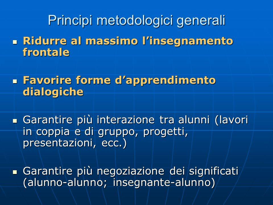 Principi metodologici generali Ridurre al massimo linsegnamento frontale Ridurre al massimo linsegnamento frontale Favorire forme dapprendimento dialo