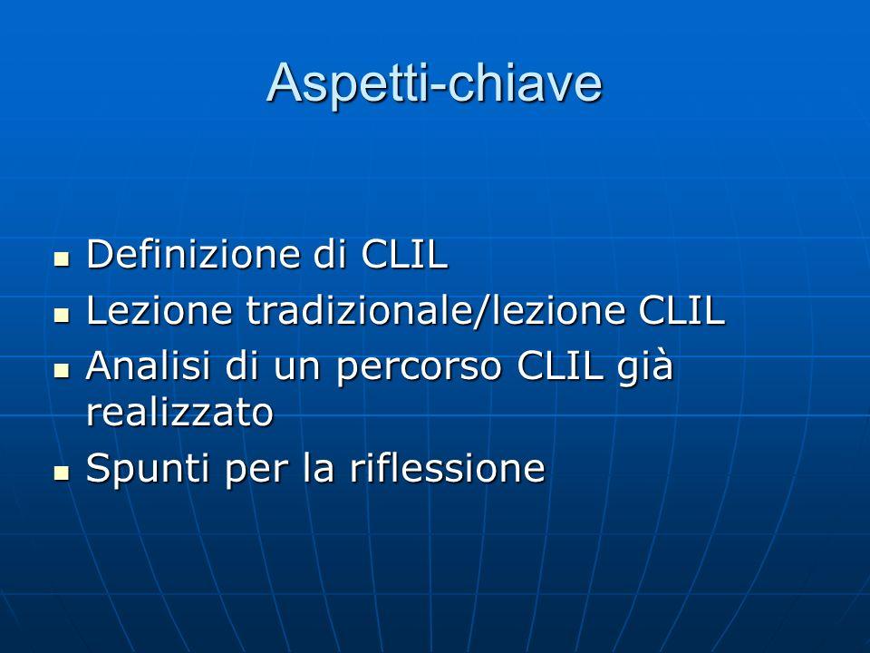 Aspetti-chiave Definizione di CLIL Definizione di CLIL Lezione tradizionale/lezione CLIL Lezione tradizionale/lezione CLIL Analisi di un percorso CLIL