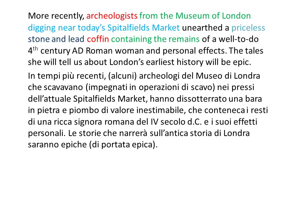 More recently, archeologists from the Museum of London digging near todays Spitalfields Market unearthed a priceless stone and lead coffin containing the remains of a well-to-do 4 th century AD Roman woman and personal effects.