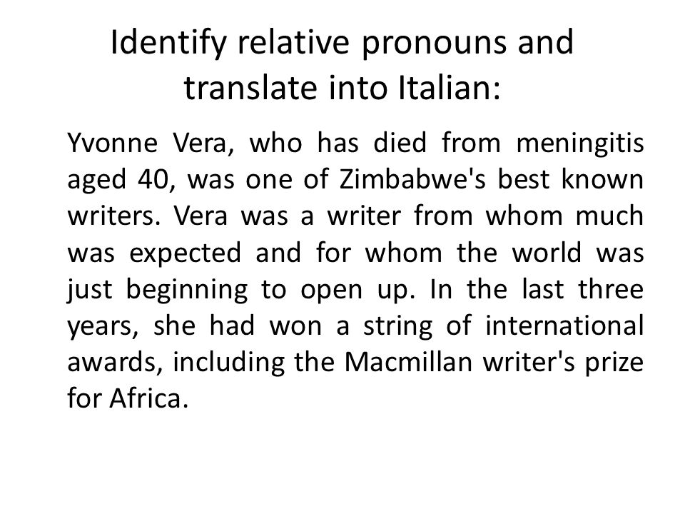 Identify relative pronouns and translate into Italian: Yvonne Vera, who has died from meningitis aged 40, was one of Zimbabwe s best known writers.