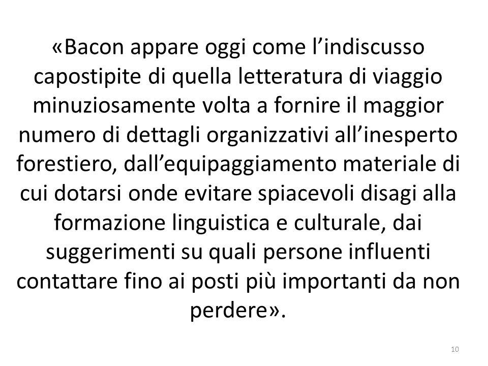 «Bacon appare oggi come lindiscusso capostipite di quella letteratura di viaggio minuziosamente volta a fornire il maggior numero di dettagli organizz