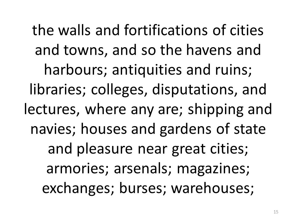 the walls and fortifications of cities and towns, and so the havens and harbours; antiquities and ruins; libraries; colleges, disputations, and lectures, where any are; shipping and navies; houses and gardens of state and pleasure near great cities; armories; arsenals; magazines; exchanges; burses; warehouses; 15